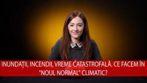 """Inundații, incendii, vreme catastrofală. Ce facem în """"noul normal"""" climatic?"""